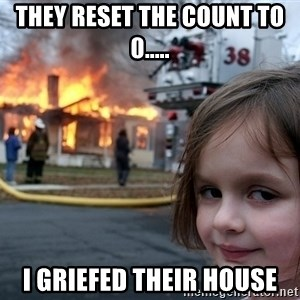 Disaster Girl - They reset the count to 0..... I griefed their house