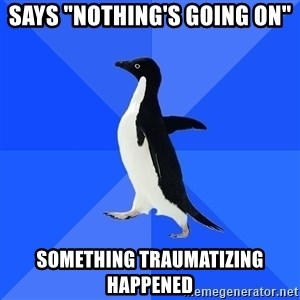 "Socially Awkward Penguin - says ""nothing's going on"" something traumatizing happened"