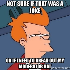 Confused Fry - Not sure if that was a joke or if i need to break out my moderator hat