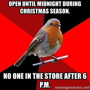 Retail Robin - open until midnight during christmas season. no one in the store after 6 p.m.