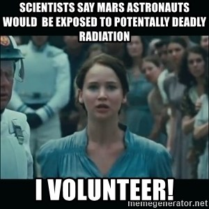 I volunteer as tribute Katniss - Scientists say mars astronauts would  be exposed to PotentallY deadly radiatiOn I volunteer!