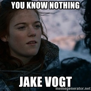 Ygritte knows more than you - YOU KNOW NOTHING JAKE VOGT