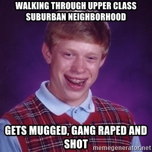 Bad Luck Brian - walking through upper class suburban neighborhood gets mugged, gang raped and shot