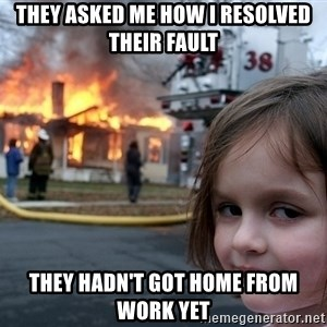 Disaster Girl - They asked me how i resolved their fault they hadn't got home from work yet