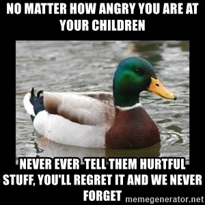 advice mallard - no matter how angry you are at your children never ever  tell them hurtful stuff, you'll regret it and WE NEVER FORGET