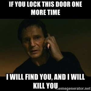 liam neeson taken - IF YOU LOCK THIS DOOR ONE MORE TIME I WILL FIND YOU, AND I WILL KILL YOU