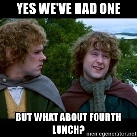 What about second breakfast? - Yes we've had one But what about fourth lunch?