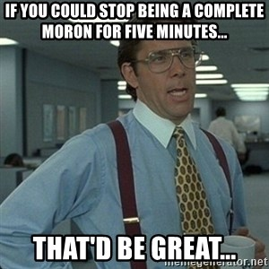 Yeah that'd be great... - If you could stop being a complete moron for five minutes... That'd be great...