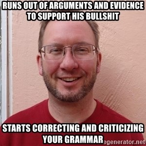 Asshole Christian missionary - runs out of arguments and evidence to support his bullshit starts correcting and criticizing your grammar