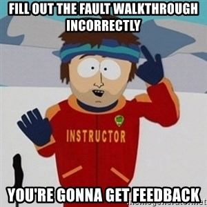 SouthPark Bad Time meme - fill out the fault walkthrough incorrectly you're gonna get feedback