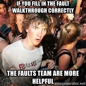 Sudden Realization Ralph - if you fill in the fault walkthrough correctly the faults team are more helpful