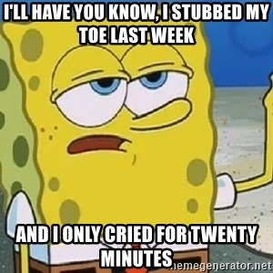 Only Cried for 20 minutes Spongebob - I'LL HAVE YOU KNOW, I STUBBED MY TOE LAST WEEK AND I ONLY CRIED FOR TWENTY MINUTES