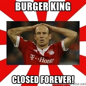 robben - BURGER KING CLOSED FOREVER!