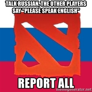 "Dota2 Russian - Talk russian, the other players say ""please speak english"" report all"