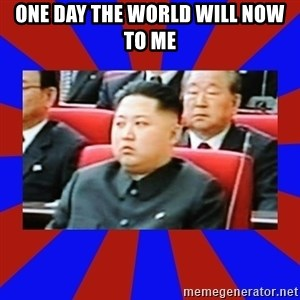 kim jong un - ONE DAY THE WORLD WILL NOW TO ME