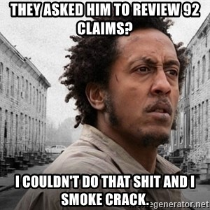 The Wire, Bubbles - They asked him to review 92 claims? I couldn't do that shit and I smoke crack.