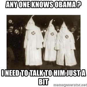 kkk - any one knows obama ? i need to talk to him just a bit