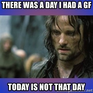 but it is not this day - There was a day i had a gf Today is not that day