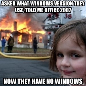 Disaster Girl - Asked what Windows version they use, told me office 2007 now they have no windows