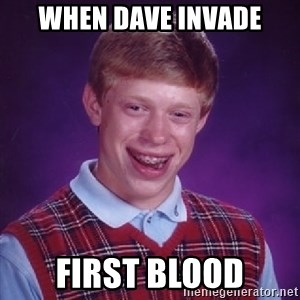Bad Luck Brian - WHEN DAVE INVADE FIRST BLOOD