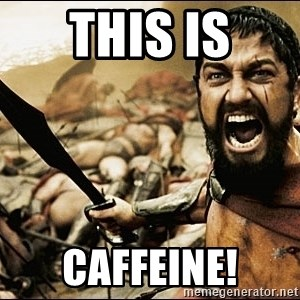 This Is Sparta Meme - THIS IS CAFFEINE!