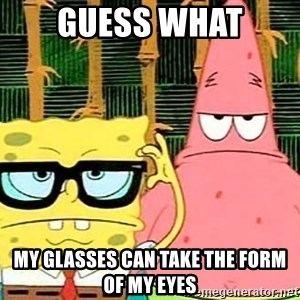 Serious Spongebob - guess what my glasses can take the form of my eyes