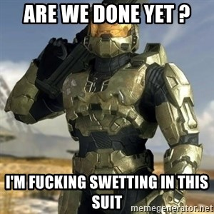 Master Chief - are we done yet ? i'm fucking swetting in this suit