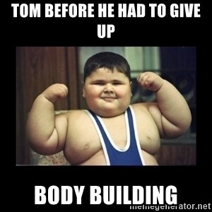 Fat kid - tom before he had to give up body building