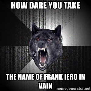 Insanity Wolf - how dare you take the name of frank iero in vain
