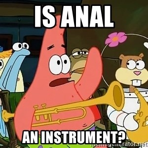 Patrick:Is mayonnaise an instrument? - is anal an instrument?