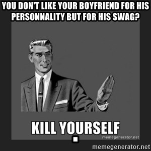 kill yourself guy - You don't like your boyfriend for his personnality but for his swag?                             .