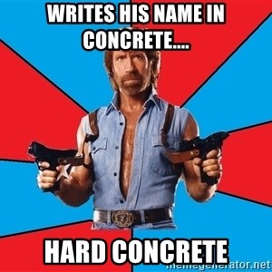 Chuck Norris  - Writes his name in concrete.... Hard concrete