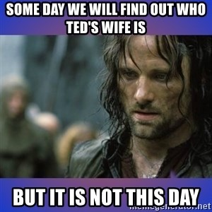 but it is not this day - Some day we will find out who ted's wife is but it is not this day