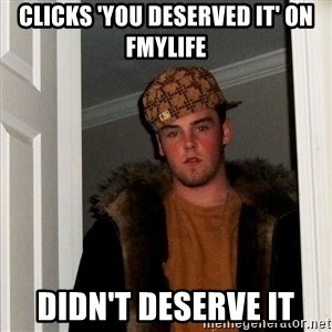 Scumbag Steve - CLICKS 'YOU DESERVED IT' on FMYLIFE DIDN'T DESERVE IT