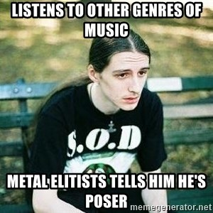 depressed metalhead - listens to other genres of music  metal elitists tells him he's poser