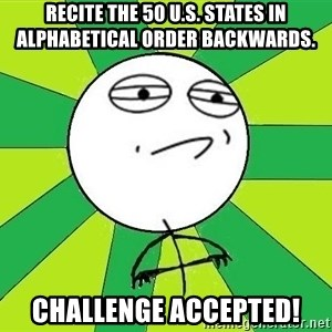 Challenge Accepted 2 - Recite the 50 u.s. states in alphabetical order backwards. challenge accepted!