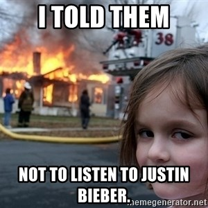 Disaster Girl - i told them not to listen to justin bieber.