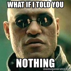 What if I told you / Matrix Morpheus - what if i told you nothing