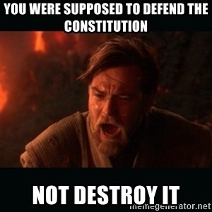 "Obi Wan Kenobi ""You were my brother!"" - You were supposed to defend the constitution not destroy it"
