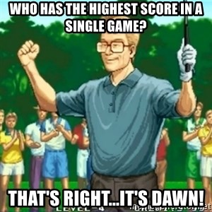 Happy Golfer - WHO HAS THE HIGHEST SCORE IN A SINGLE GAME? THAT'S RIGHT...IT'S DAWN!
