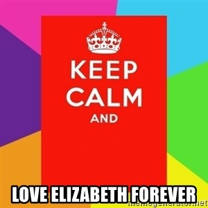 Keep calm and -  LOVE ELIZABETH FOREVER