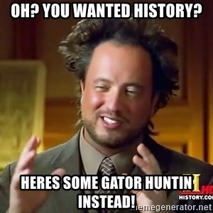 Ancient Aliens - OH? YOU WANTED HISTORY? Heres some gator huntin INSTEAD!