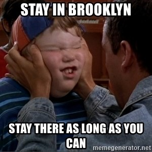 Billy Madison Cherish It - Stay in Brooklyn Stay there as long as you can