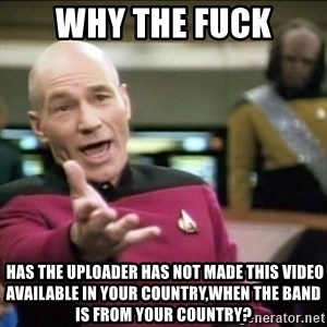 Why the fuck - why the fuck  HAS THE UPLOADER HAS NOT MADE THIS VIDEO AVAILABLE IN YOUR COUNTRY,when the band is from your country?