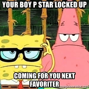 Serious Spongebob - Your Boy P STar Locked Up Coming For you next Favoriter