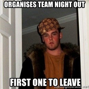 Scumbag Steve - organises TEAM night out  first one TO leave