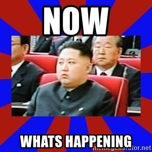 kim jong un - NOW WHATS HAPPENING