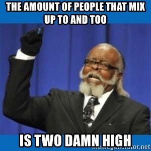 Too damn high - The amount of people that mix up to and too is two damn high