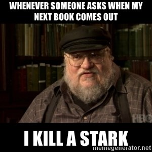 George Martin kills a Stark - whenever someone asks when my next book comes out i kill a stark