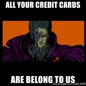 All your base are belong to us - ALL YOUR CREDIT CARDS ARE BELONG TO US